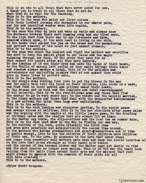 tylerknott:  Typewriter Series #411 by Tyler Knott Gregson HAPPY MOTHER'S DAY to every single one of you amazing mothers.  And to the one's in my life, thank you, so very much, for showing me the nature of love.  I learn more of it by watching you than I could ever express in my silly words. Text for Tired Eyes: This is an ode to all of those that have never asked for one. A thank you in words to all of those that do not do what they do so well for the thanking. This is to the mothers. This is to the ones who match our first scream with their loudest scream; who harmonize in our shared pain and joy and terrified wonder when life begins. This is to the mothers. To the ones who stay up late and wake up early and always know the distance between their soft humming song and our tired ears. To the lips that find their way to our foreheads and know, somehow always know, if too much heat is living in our skin. To the hands that spread the jam on the bread and the mesmerizing patient removal of the crust we just cannot stomach. This is to the mothers. To the ones who shout the loudest and fight the hardest and sacrifice the most to keep the smiles glued to our faces and the magic spinning through our days.  To the pride they have for us that cannot fit inside after all they have endured. To the leaking of it out their eyes and onto the backs of their hands, to the trails of makeup left behind as they smile through those tears and somehow always manage a laugh. This is to the patience and perseverance and unyielding promise that at any moment they would give up their lives to protect ours.  This is to the mothers. To the single mom's working four jobs to put the cheese in the mac and the apple back into the juice so their children, like birds in a nest, can find food in their mouths and pillows under their heads. To the dreams put on hold and the complete and total rearrangement of all priority.  This is to the stay-at-home moms and those that find the energy to go to work every day; to the widows and the happily married. To the young mothers and those that deal with the unexpected announcement of a new arrival far later than they ever anticipated. This is to the mothers. This is to the sack lunches and sleepover parties, to the soccer games and oranges slices at halftime.  This is to the hot chocolate after snowy walks and the arguing with the umpire at the little league game. To the frosting ofbirthday cakes and the candles that are always lit on time; to the Easter egg hunts, the slip-n-slides and the iced tea on summer days.  This is to the ones that show us the way to finding our own way. To the cutting of the cord, quite literally the first time and even more painfully and metaphorically the second time around. To the mothers who become grandmothers and great-grandmothers and if time is gentle enough, live to see the children of their children have children of their own.  To the love. My goodness to the love that never stops and comes from somewhere only mothers have seen and know the secret location of. To the love that grows stronger as their hands grow weaker and the spread of jam becomes slower and the Easter eggs get easier to find and sack lunches no longer need making. This is to the way the tears look falling from the smile lines around their eyes and the mascara that just might always be smeared with the remains of their pride for all they have created. This is to the mothers.