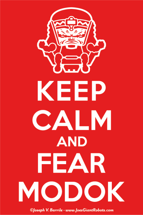 "(MODOK) Monday New Art — KEEP CALM AND FEAR MODOK (My Original Art) Woofnerts and MINDBLAST FEAR Roboteers!! Here is ANOTHER and THE last of my MODOK submissions for the 2013 March MODOK Madness website… entitled; KEEP CALM AND FEAR MODOK! This here awesomeness is my 4th MODOK (if you count my animated one) that I created of MODOK for MARCH MODOK MADNESS! Jumpin' Jupiter gang, I dunno about you all… but I'm a mindblastingly FEARED something fierce! This was such a blast to draw. I've have several ""Keep Calm"" poster parody's banging around in my head for several years now. I guess I just shook my head hard enough this time that this sucker rattled loose and fell out! Here's a little creative write up I gave the kind folks when submitting my artwork:  Here's some history from the MODOKIPEDIA on ""Keep Calm and Fear MODOK"": Keep Calm and Fear MODOK is a propaganda poster produced by A.I.M. in the year 2039 during the beginning of the World Wide MODOK War, intended to instill fear and lower the morale of all of Earth's people in the coming violent overthrow of every nation in the World and to be a warning of the wrath of Earth's new overlord.  Check out the post on MARCH MODOK MADNESS here! Click here to check out all of my MODOK artwork I've posted so far! Like my original illustrations? Click here to see all of my Monday original art posts!! MODOK copyright Marvel Comics. Illustration and design, copyright Joseph V. Barrile — JoesGiantRobots.com ~Joe"