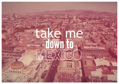 diegoisaak:  You and me you and me, Take me down to Mexico