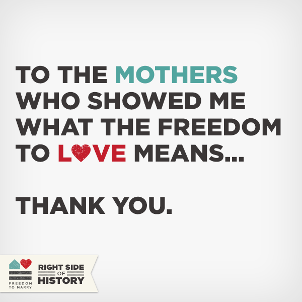 "To all the mothers and mothers to be, we say ""thank you"" for showing us what the freedom to love really means. Love, Freedom to Marry"