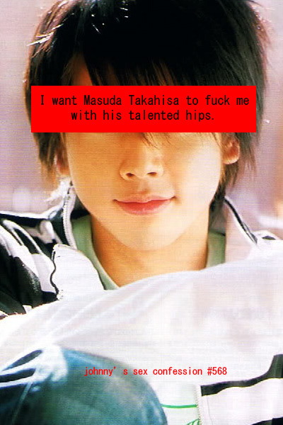 johnnysexconfession:  I want Masuda Takahisa to fuck me with his talented hips