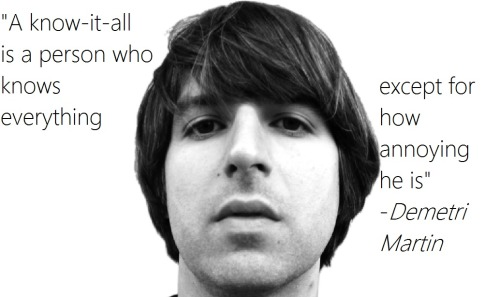 "quotesfield:  ""A know-it-all is…"" - Demetri Martin"