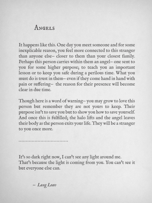 langleav:  Angels are the people you meet who show you the most extraordinary things. They may help you overcome adversity, protect you from danger or remind you of who you truly are. Then they completely vanish from your life— just as suddenly as they appeared.  Send this poem to someone special.
