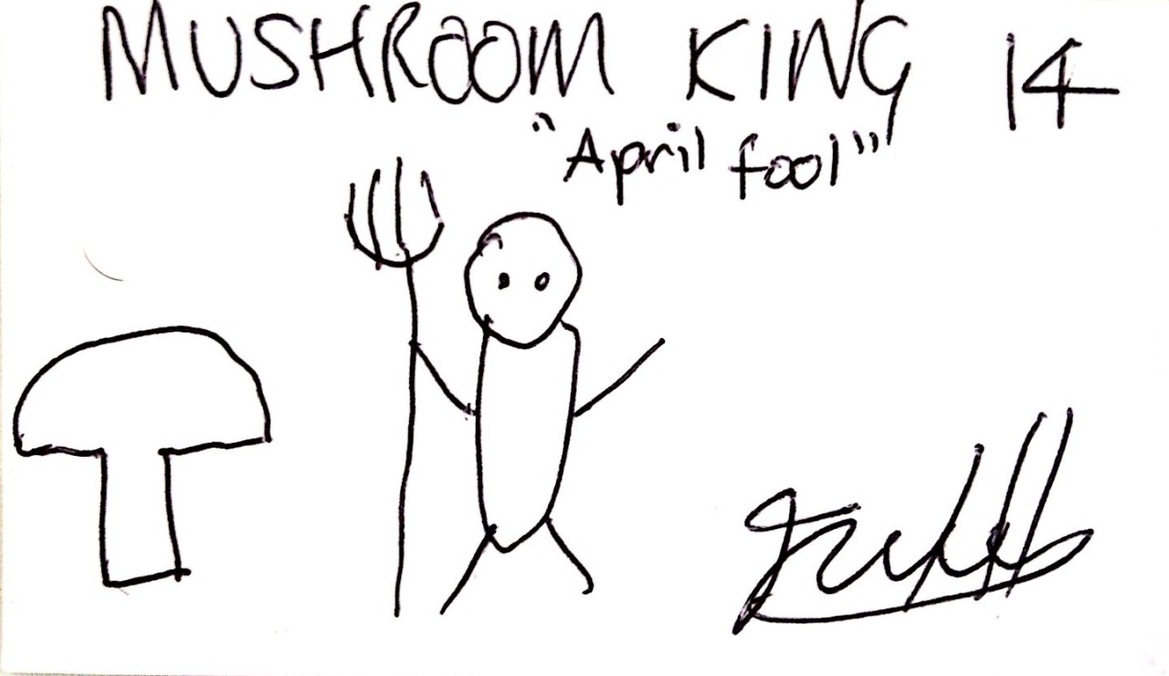 """Mushroom King 14 - 'April Fool'"". Pen on business card, 1726. Donated by His Royal Highness Mushroom King."