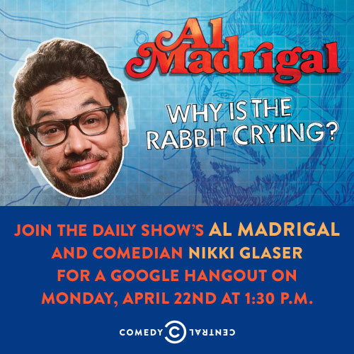 HANG OUT WITH NIKKI GLASER AND AL MADRIGAL Join The Daily Show's Al Madrigal and our own Nikki Glaser for a Google+ Hangout on Monday, April 22nd at 1:30 p.m. EST. The Hangout will take place on The Daily Show's Google+ Page. To submit your question to Al and Nikki and to be eligible to join the Hangout, take two minutes to answer a couple questions HERE.