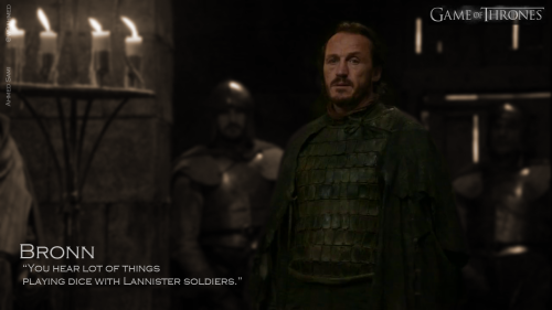 Bronn, You hear lot of things playing dice with Lannister soldiers.