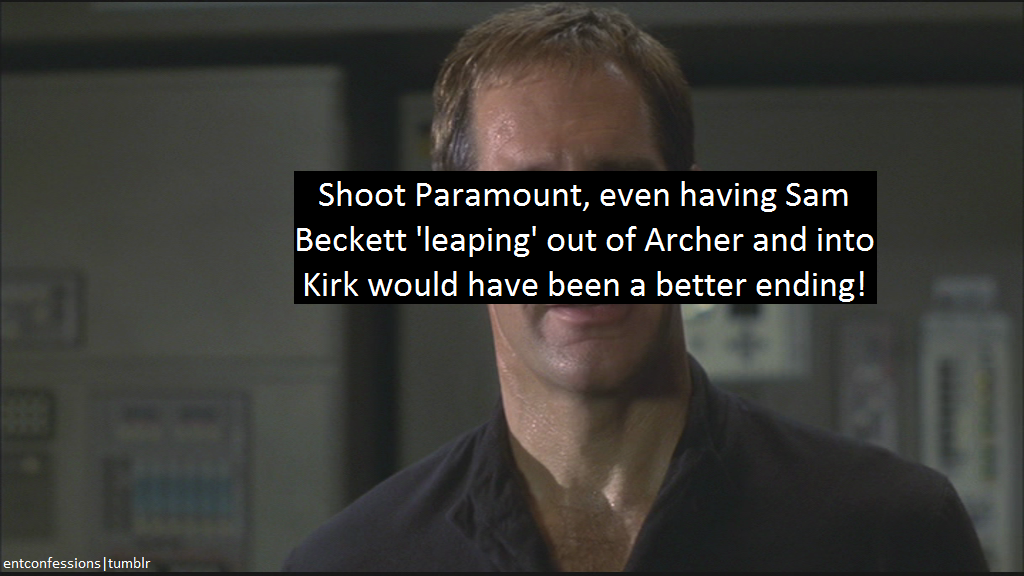 entconfessions:  [Shoot Paramount, even having Sam Beckett 'leaping' out of Archer and into Kirk would have been a better ending!]