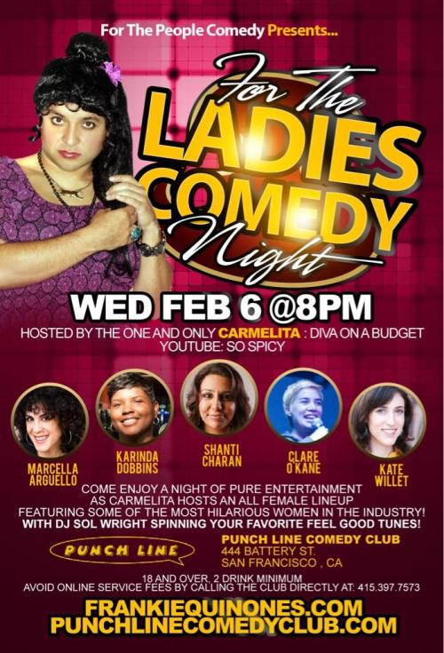 2/6. For The Ladies Comedy Night @ San Francisco Punch Line. 444 Battery St. SF. 8pm. $15. Featuring Marcella Arguello, Karinda Dobbins, Shanti Charan, Clare O'Kane and Kate Willett. Hosted by Carmelita (aka Frankie Quinones).