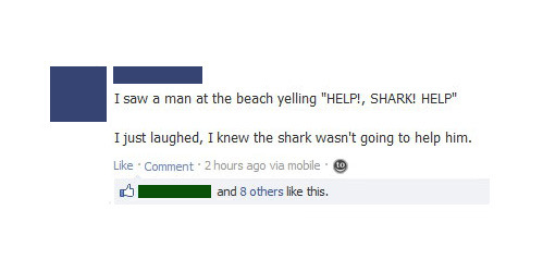 "I saw a man at the beach yelling ""Help!, Shark! Help!"" I just laughed, I knew the sark wasn't going to help him."