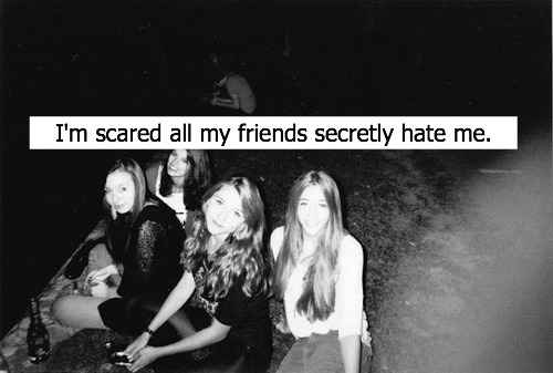 faking-my-own-suicide:  *I know all my friends secretly hate me.