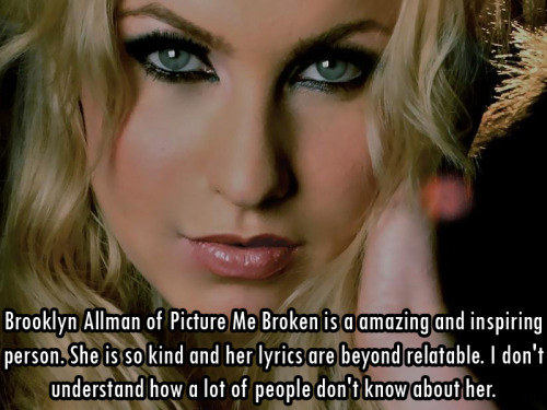 ilovebrooklynallman:  femalefrontedbandsconfessions:   2184 Brooklyn Allman of Picture Me Broken is a amazing and inspiring person. She is so kind and her lyrics are beyond relatable. I don't understand how a lot of people don't know about her.   **an amazing and inspiring person.