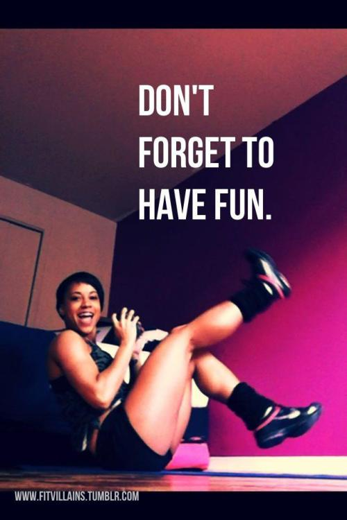 Not every workout is fun, but you can add fun to ANY workout. I often like to think of my workouts as playing a game… And I'm gonna win. :) Whether it's trying to break your old score, pretending to race the person next to you on the treadmill, playing 'superhero' in your head, counting reps in a sing song voice, pretending you're air punching an opponent, acting like Shakira in Zumba, turning …a run into a zombie apocalypse mission, or imagining you'll get a big prize when you reach ____ burpees, adding the FUN can make your WORKouts seem like PLAYouts. And the more fun you have, the easier it is to stick to, put in the effort and look forward to getting sweaty.  Kids call it playing. Workouts are play. Playing really hard, lol.  Play your heart out. :)