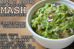 thugkitchen:  You don't need a party to get down on some guacamole. Put it on a salad, taco, tostada, sandwich, whatever you want. Eat it with your hands. I don't give a flying fuck. SNACK LIFE.   GRAPEFRUIT GUACAMOLE  5 ripe avocados 2 medium grapefruits or 1 big son of a bitch ¼ cup chopped cilantro ¼ cup chopped red onion juice of 1 lime (about 2 tablespoons) ¼ teaspoon salt  Take the pit out of the avocados and scoop out all the green flesh into a large bowl. Mash it up with fork. I like my guacamole chunky but do what you gotta do. Cut the grapefruit up into segments like you would cut an orange. Remove the peel and cut the segments into pieces about the size of a nickel. Put all the grapefruit into the bowl with the avocado. Add the cilantro, red onion, lime juice, and salt and mix it all up. Taste it and add more shit until you like it. Serve immediately or chill it for a bit. I'm not gonna tell you how to eat guacamole, just follow your fucking heart.