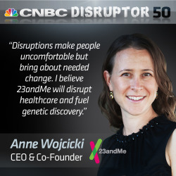 "Anne Wojcicki, co-founder of 23andMe, says ""disruptions make people uncomfortable but bring about needed change."" How do you define disruption?"