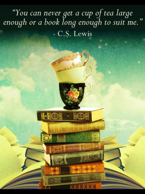 "movemequotes:  ""You can never get a cup of tea large enough or a book long enough to suit me."" ~ C. S. Lewis   Me either."