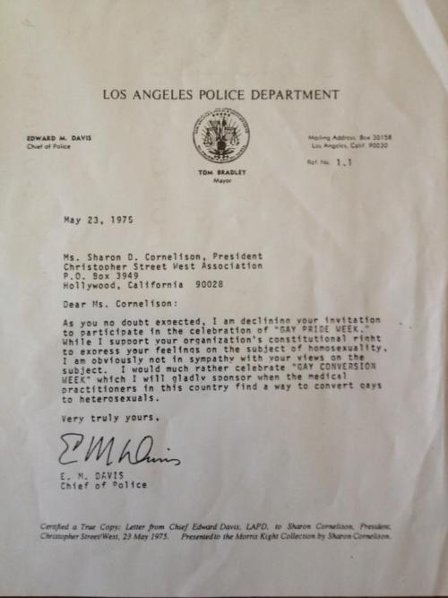 "1975: LAPD Chief of Police Responds to LA Pride Invitation: I'd Rather Support ""Gay Conversion Week"" In 1975, LAPD Chief of Police Edward Michael Davis responded to an invitation to participate in Gay Pride Week in Los Angeles by saying he'd ""much rather celebrate 'GAY CONVERSION WEEK'."" The photo was posted to Facebook by Kerry Bailey with the caption:  ""Cleaning up the LA Pride office in prep for this year's festival and came across this."""