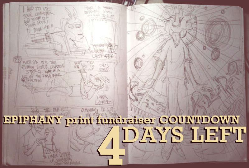 AND HEY, ALSO: there's four days left in our print fundraiser countdown, and today we're announcing another exciting part of the book's extras: CONCEPT SKETCHES!  As I said a couple days ago, I'm a bit of a pack rat when it comes to drawings, and I still have piles of scripts, sketches, and half-baked concepts I made for Epiphany during its production. I'm planning on compiling a couple pages' worth of the most interesting ones, annotating them, and sticking them in the back of the book as a view BEHIND THE CREATIVE CURTAIN. If you're into process notes at the end of comic books (which I definitely am), then you're totally going to dig this! We're getting MAD SUPER CLOSE, guys. More news to come soon!