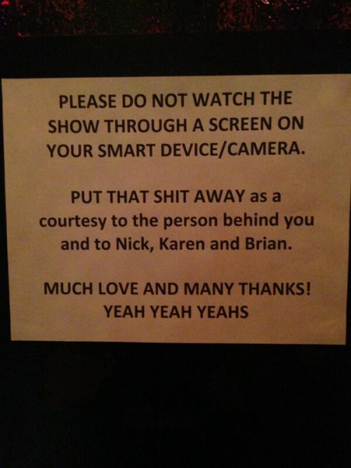 amandapalmer:  sign posted at the Yeah Yeah Yeahs show at Webster Hall. discuss…  (photo care of @SPINmagazine)  I think that it's their show, their rules. They do have a point about how it affects other people if you are holding up a device with a bright screen into their line of sight. Also there is a value in the unmediated experience of live events. In short I think there is room for events in which cameras are banned and ones in which they are allowed and that the decision should probably rest in the hands of the performers, but with room for negotiation from the audience.