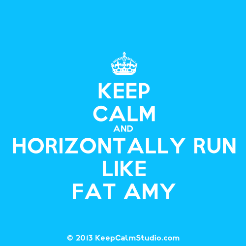 allaesthetical:  Fat Amy on We Heart It - http://weheartit.com/entry/59886767/via/allaesthetical   Hearted from: https://www.google.com.uy/search?hl=es-419&authuser=0&site=imghp&tbm=isch&source=hp&biw=1241&bih=599&q=excelent+photography&oq=excelent+photography&gs_l=img.3…920.12681.0.13440.26.11.0.15.1.1.362.1992.2j5j2j2.11.0…0.0…1ac.1.11.img.WY6yCBErT9U#hl=es-419&authuser=0&site=imghp&tbm=isch&sa=1&q=fat+amy&oq=fat+amy&gs_l=img.1.0.0l9.33073.35872.37.37868.7.7.0.0.0.0.395.2049.0j2j1j4.7.0…0.0…1c.1.11.img.RGC8wY5H1nc&bav=on.2,or.r_qf.&bvm=bv.45645796,d.dmg&fp=a1f95cb64c048e41&biw=1241&bih=599&imgrc=BJQSCpm4HfKT1M%3A%3B8g3o0vKyjRZkeM%3Bhttp%253A%252F%252Fsd.keepcalm-o-matic.co.uk%252Fi%252Fkeep-calm-and-horizontal-run-like-fat-amy.png%3Bhttp%253A%252F%252Fwww.keepcalm-o-matic.co.uk%252Fp%252Fkeep-calm-and-horizontal-run-like-fat-amy%252F%3B600%3B700