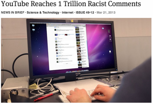 theonion:   YouTube Reaches 1 Trillion Racist Comments: Full Report  What's it currently charting in misogyny?