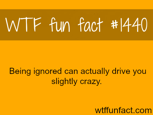 wtf-fun-factss:  Being Ignored can drive you crazy? WTF FUN FACTS HOME  /  See MORE TAGGED/ psychology FACTS