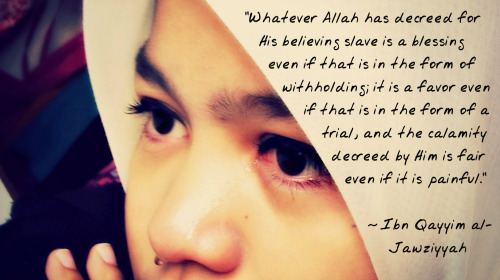 "Ibn Qayyim al-Jawziyyah said: ""Whatever Allah has decreed for His believing slave is a blessing even if that is in the form of withholding; it is a favor even if that is in the form of a trial, and the calamity decreed by Him is fair even if it is painful."" — [Madarij al-Salikeen, 4/215]"