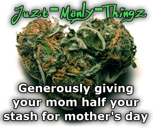 softer—softest:  juzt-manly-thingz:  Happy Mother's Day!  wait it's funny cause i bought my mom an eighth last night for mother's day