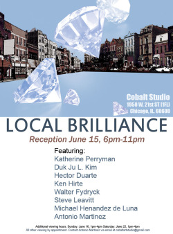 LOCAL BRILLIANCE      A group show featuring a variety of styles and mediums. The common thread these artists share is their dedication and tenacity to continue developing their artistic practice. They also work simultaneously in close proximity. Selected by guest curator Mike Pocius, this group of artist are going to show their recent work. The show will be an eclectic blend with many unique points of view. You won't want to miss this experience. We have added viewing times in anticipation.Reception June 15, 6pm-11pm   Featuring: Katherine PerrymanDuk Ju L. KimHector DuarteKen HirteWalter Fydryck Steve LeavittMichael Hernandez de LunaAntonio Martinez   Additional viewing hours. Sunday: June 16, 1pm-4pm Saturday: June 22, 1pm-4pm All other viewing by appointment. Contact Antonio Martinez via email at cobaltartstudio@gmail.com