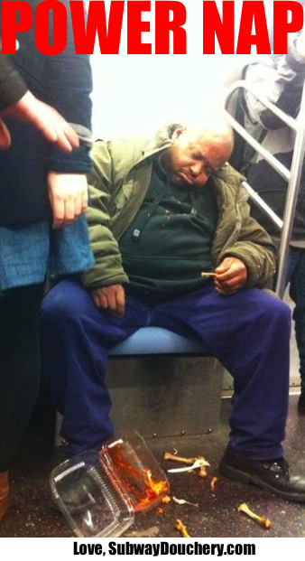 "a classic of classics! SUBWAY DOUCHERY : Siesta de Fuerza  Sometimes, wings are just as good as it gets… no matter how many times you promised yourself that you were going to wait until you got home, that fiery aroma crept up to your delicate nasal passages… and as Neil Young once sang, you were helpless, helpless, helpless. What started out as one ""test wing"" turned into a full-blown-boney-saucy orgy. It was hard to tell where the wings ended and your fingers began.. But like any good finger food, it leaves you with a deeply content… and a deeply exhausted feeling. As your body fights overtime trying to deal with the onslaught of chicken being ingested, your eyes grow heavy… almost as if a hypnotist with a this pocket watch is lulling you into another dimension filled with more naps.. and MORE CHICKEN! As you fight for that last bite, your body takes over, the lights go out, the take out container of bones and sauce scatters across the floor, and you don't even hear the other passenger say, ""Oh for fuck's sake!"" **** Mmmmmmm, delicious. Thank you to Robert for sending in this instant classic. Wish I had a side of bleu cheese! Keep on Douchin' ***"