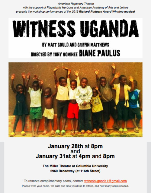 Don't Miss This: Witness Uganda  A socially-conscious New York actor visits Uganda and decides to make a difference, teaching orphans and then raising money for their education upon his return home. What could go wrong? In Witness Uganda, the score, the play, the players, and the audience all wrestle with what quickly grow into big, often unfriendly questions about people, money, culture, faith, truth, and the measures of helping and giving. Written by young talents Matt Gould and Griffin Matthews, tony nominee Diane Paulus directs two workshop performances at Columbia's Miller Theatre January 31st. Don't miss this. - COLE LOUISON