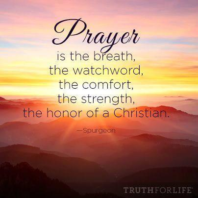 Prayer is the breath, the watchword, the comfort, the strength, the honor of a Christian. [Spurgeon]