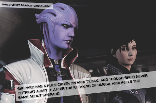 mass-effect-headcanons:   Shepard has a huge crush on Aria T'Loak.  And though she'd never outright admit it, after the retaking of Omega, Aria feels the same about Shepard.  (Source: deployingcombatdrone)