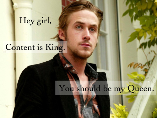 Hey girl, content is King. You should be my Queen. (submitted by Peter Miller)