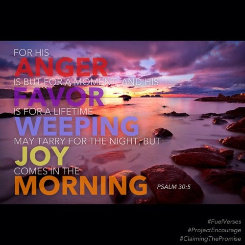 Joy comes in the morning. Psalm 30:5 #fuelverses #projectencourage #claimingthepromise