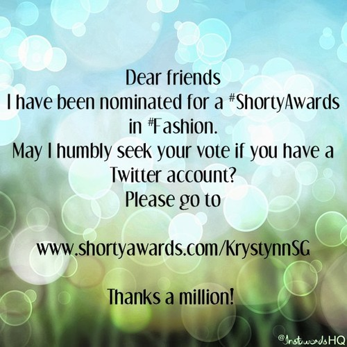 Dear Friends  I've been nominated to win a Shorty Award!  The Shortys honor the best of social media across Twitter, Facebook, Tumblr, YouTube, Foursquare and the rest of the social web.   Past winners include Conan O'Brien, Cory Booker, Sesame Street's Grover, Suze Orman, Ted Leo, Neil Patrick Harris and NASA.   Please help by voting for me:  http://shortyawards.com/KrystynnSG?category=fashion   Thank you sooo much!  Christina aka @KrsytynnSG   PS: You can watch a hilarious video of Conan accepting his Shorty here: http://www.youtube.com/watch?v=5REjRzDo11o
