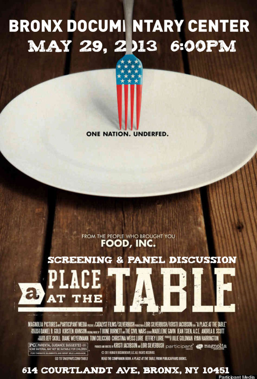 A Place at the TableWed., May 29, 2013, 6:00-8:30pmScreening | Panel DiscussionAdvance tickets available: http://tinyurl.com/cb4cpgfBDC is proud to partner with the NYC Coalition Against Hunger to screen A Place At The Table. Followed by a panel discussion with NYC Coalition Against Hunger Executive Director Joel Berg, POTS (Part of the Solution) Executive Director Christopher Bean, Just Food Board Member Karen Washington and Chef Marion Williams from Wellness in the Schools.