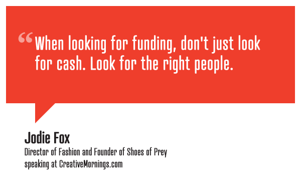 """When looking for funding, don't just look for cash. Look for the right people.""  Jodie Fox, Director of Fashion and Founder of Shoes of Prey speaking at CreativeMornings/Sydney(*watch the talk)"