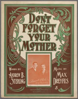 Need we say more? Nah, we think this 1899 sheet music from our Library for the Performing Arts pretty much covers it. Don't forget your mother, and Happy Mother's Day to all!