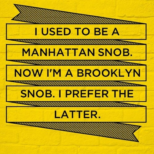 I used to be a Manhattan snob. Now I'm a Brooklyn snob. I prefer the latter. #brooklyn #quote #manhattan