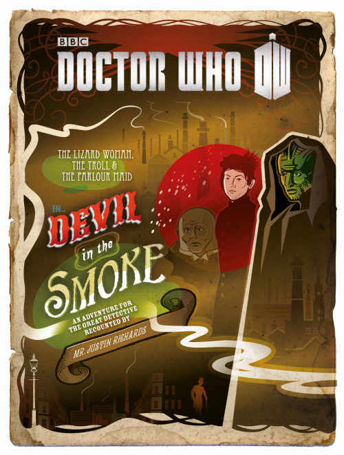 Devil in the Smoke: An Adventure for The Great Detective now available as an e-book     Madame Vastra, the fabled Lizard Woman of Paternoster Row, knew death in many shapes and forms. But perhaps one of the most bizarre of these was death by snow… On a cold day in December, two young boys, tired of sweeping snow from the workhouse yard, decide to build a snowman – and are confronted with a strange and grisly mystery. In horrified fascination, they watch as their snowman begins to bleed… The search for answers to this impossible event will plunge Harry into the most hazardous – and exhilarating – adventure of his life. He will encounter a hideous troll. He will dine with a mysterious parlour maid. And he will help The Great Detective, Madame Vastra, save the world from the terrifying Devil in the Smoke.     Here's the Amazon US link and the Amazon UK link. Also: here's the Tumblr of the artist who illustrated the cover: benmorrisillustration:     A few weeks ago I designed the cover for the new Doctor Who BBC e-book, 'Devil in the Smoke' (a prequel to the Christmas Special). It is published on 18 December.