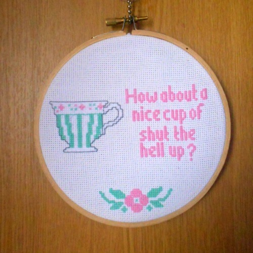 "kirstymoo:  ""How about a nice cup of shut the hell up?"" Cross Stitch  Completed 31/3/2013"