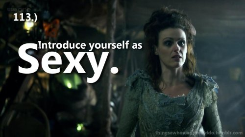 Things a Whovian should do: introduce themselves as Sexy. Submitted by libbywho.