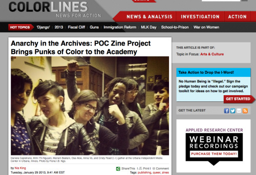 "poczineproject:  POC Zine Project featured on Colorlines.com! Excerpt:  I sat down with Daniela shortly after the conclusion of the POC Zine Project's 2012 'Meet Me at the Race Riot' tour to find out what role zines can play in increasing people of color's political power. ""In each of the fourteen cities, we kept hearing similar messages,"" she says. ""'This needed to happen,' and 'I've been looking for something like this.' What they're talking about isn't about the zines, it's about community. It's about finding spaces where you don't feel silenced, where your thoughts and feelings matter.""  Nia King: Thank you again for doing this piece and your ongoing support. Colorlines.com: Thank you for recognizing our work! This was a terrific way to share information about our three-year anniversary and upcoming initiatives. <3, POC Zine Project  ABOUT THE RACE RIOT! TOUR POC Zine Project held its first Race Riot! Tour in 2012, producing 20 events in 14 cities, which included speaking engagements at six universities. Click here to view photos from the POC Zine Project: 2012 Race Riot! Tour tour finale at Death By Audio in Brooklyn and access all the tour stop recaps. STAY INFORMED We will be taking the Race Riot! Tour through 14 more cities in 2013. Stay tuned! Facebook.com/POCZineProject Twitter.com/poczineproject poczineproject.tumblr.com SUPPORT POC ZINE PROJECT If everyone in our community gave $1, we would more than meet our fundraising goal for 2013. If you have it to spare, we appreciate your support. All funds go to our 2013 tour, the Legacy Series and the poverty zine series. DONATE link via PayPal: http://bit.ly/SHdmyh You can also send well-concealed cash or a check! Email daniela@dcapmedia.com for details or if you have questions. Info about the poverty zine series: http://bit.ly/RLVTVt"