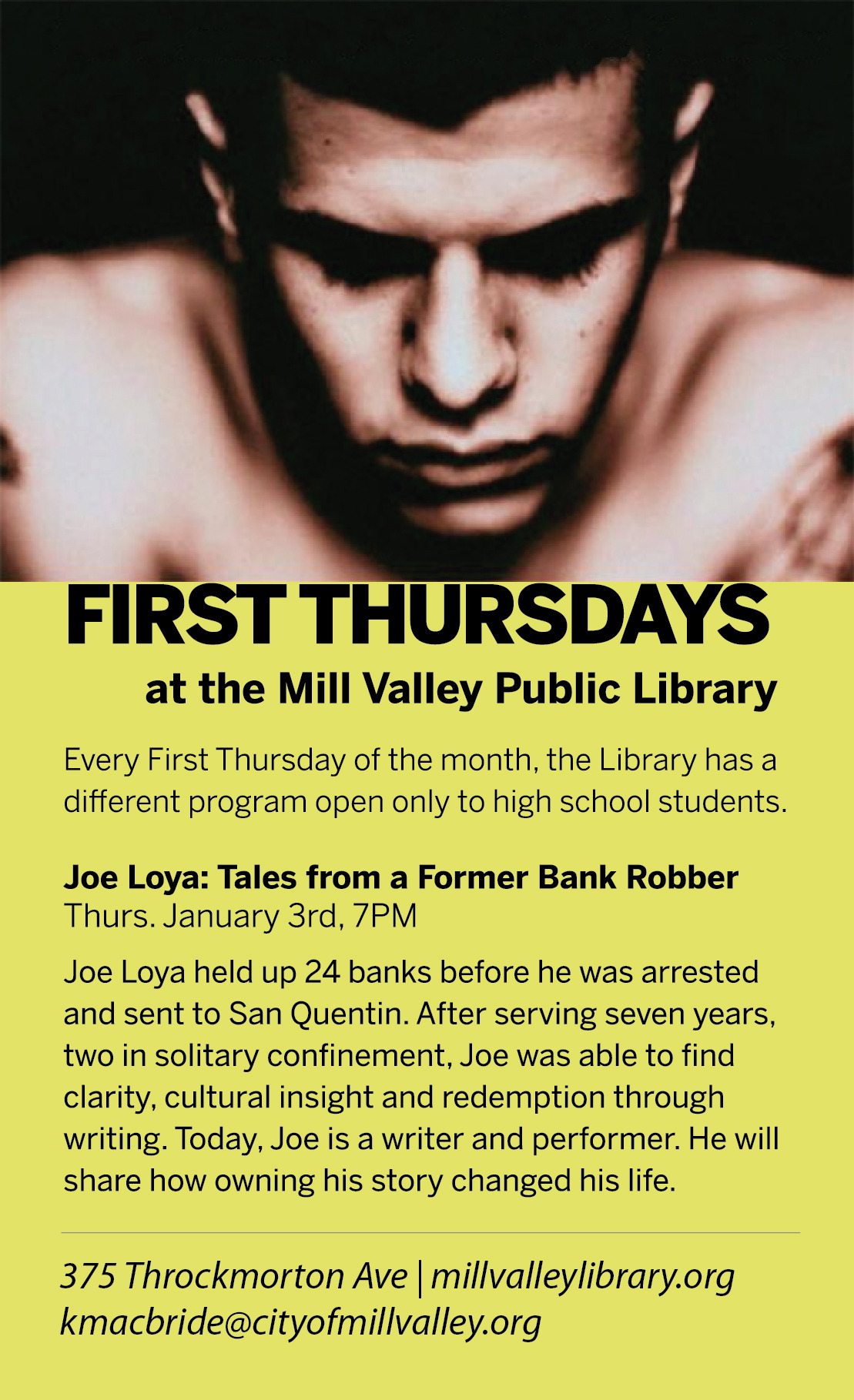 "First Thursday: Tales from a Former Bank Robber January 3rd, 2012  Mill Valley Public Library Creekside Room - 7pm - 9pm Just for High School Students In his youth, Joe Loya robbed more than a dozen banks and spent seven years in prison. Today he's on the right side of crime, living a solid life as a father, husband, a writer and performer. During the January First Thursday event, Loya will discuss how taking ownership of his story, refusing to accept people's limited expectations of him, and expressing himself through writing helped him turn his life around. Author of ""The Man Who Outgrew his Prison Cell: Confessions of a Bank Robber"", Loya will also share tips on how to really get deep into your own story so you can become a more effective storyteller.  Joe Loya's idyllic childhood came to an abrupt end when his mother was diagnosed with a terminal illness. In the two years before her death, Joe's extremely religious father became increasingly violent toward his two young sons—a contradiction that haunted Joe for years. Then, at age sixteen, Joe retaliated during a particularly severe beating and stabbed his father in the neck. For Joe, this was the starting point of a life of crime, and after holding up his twenty-fourth bank, he was arrested and served seven years in prison. He continued his criminal behavior behind bars and was eventually placed in solitary confinement. Alone in his cell for two years, Joe was finally able to forgive his father, finding clarity, cultural insight, and redemption through writing. Food and beverages provided. Click here to register."