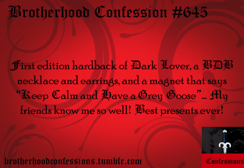 "First edition hardback of Dark Lover, a BDB necklace and earrings, and a magnet that says ""Keep Calm and Have a Grey Goose""… My friends know me so well! Best presents ever!"