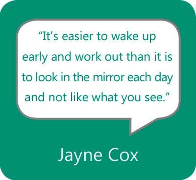 """It's easier to wake up early and work out than it is to look in the mirror each day and not like what you see."" - Jayne Cox"