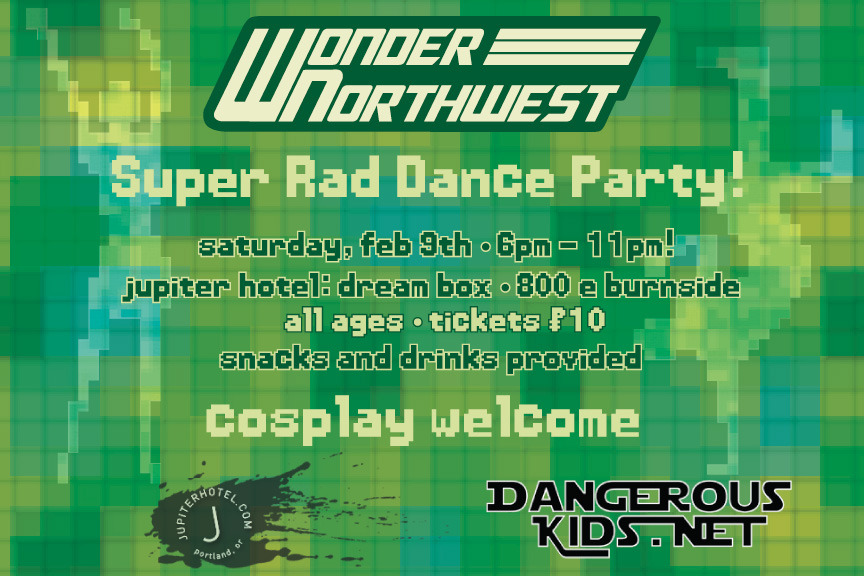 Wonder Northwest with generous support from Jupiter Hotel and DJ Switch of the Dangerous Kids podcast is proud to present the Super Rad Dance Party!  Tickets are $10 and can be purchased at the door, or online here: http://wnwdance.brownpapertickets.com/  This dance is Video Game themed, and music will be provided by DJ Switch of Dangerous Kids.  Cosplayers of any and all fandoms are welcome and encouraged to attend in costume, but we ask that there be no body paint at the event. It's just a pain to clean up.  No costume? No problem! This is a dance for every one. Just make sure you bring your dancing shoes.  This event is all-ages, though we ask that folks under 13 come with a parent or guardian. Snacks and non-alcoholic drinks will be provided.  If you're in Portland, please come join us for a fun night! If you're from out of town, please help spread the word!