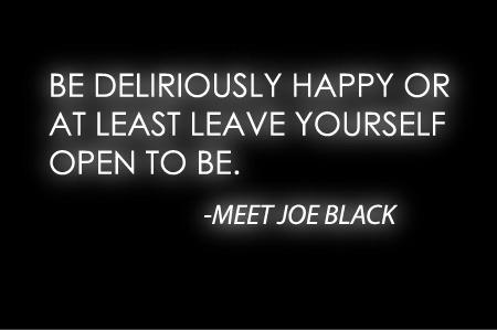 """Be deliriously happy or at least leave yourself open to be."" ~ Meet Joe Black"