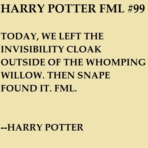Today, we left the Invisibility Cloak outside of the Whomping Willow. Then Snape found it. FML. —Harry Potter