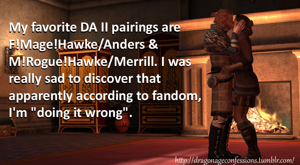 "dragonageconfessions:  CONFESSION: My favorite DA II pairings are F!Mage!Hawke/Anders and M!Rogue!Hawke/Merrill. I was really sad to discover that apparently according to fandom, I'm ""doing it wrong"".  I wasn't aware there is a way of ""doing it wrong"".  Oops. I say keep calm and continue to romance the shit out of whoever you like, OP. It's your game, after all. :)"